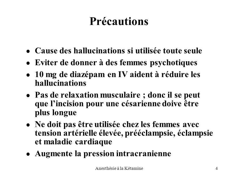 4Anesthésie à la Kétamine Précautions Cause des hallucinations si utilisée toute seule Eviter de donner à des femmes psychotiques 10 mg de diazépam en