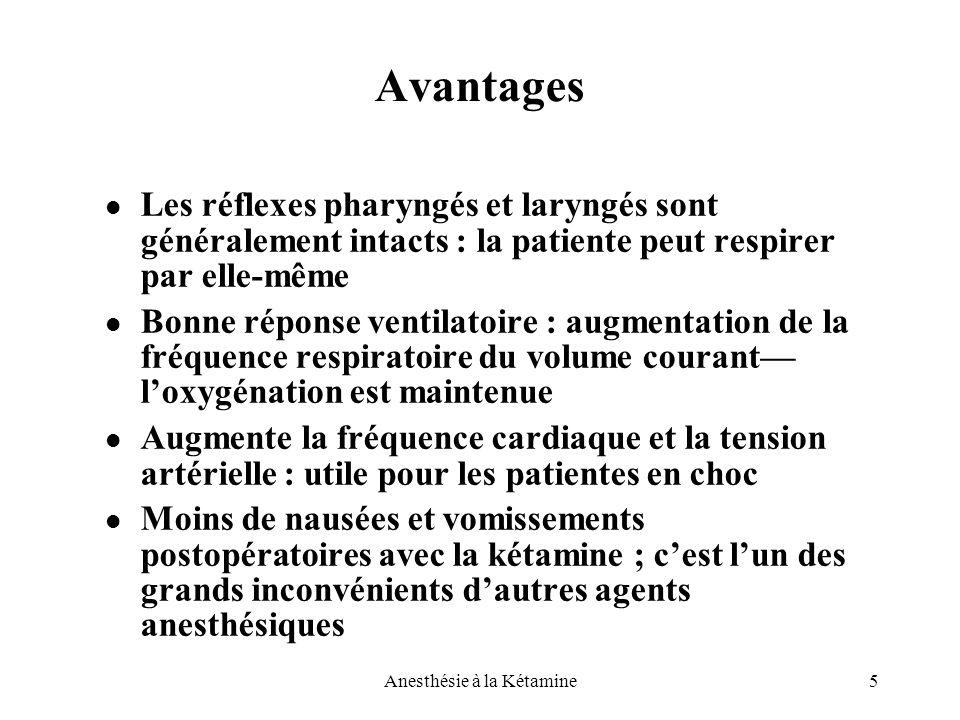 5Anesthésie à la Kétamine Avantages Les réflexes pharyngés et laryngés sont généralement intacts : la patiente peut respirer par elle-même Bonne répon