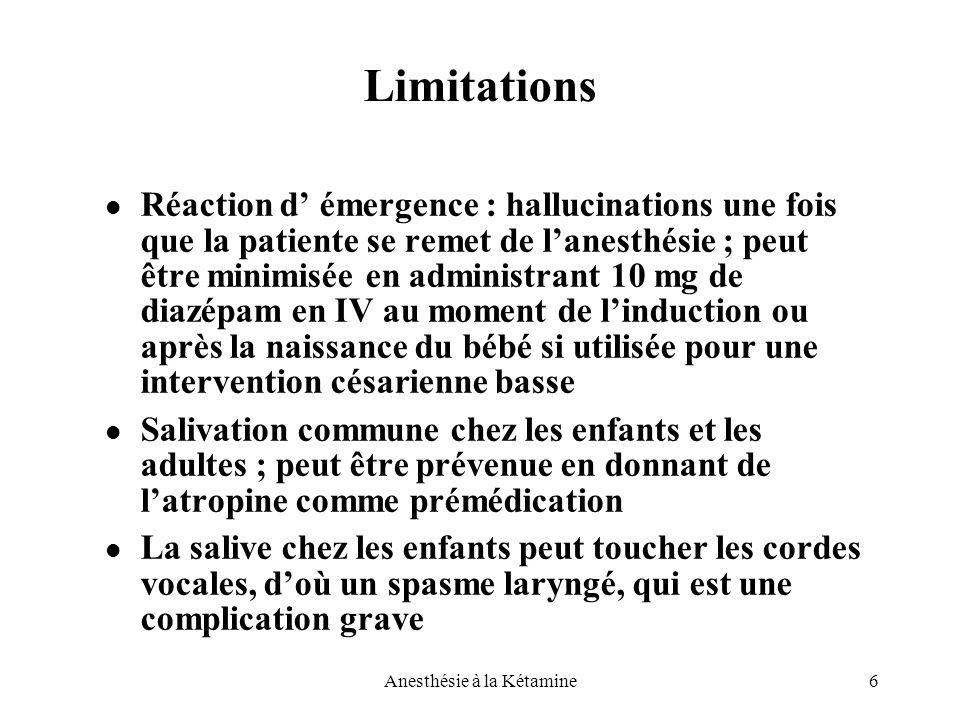 6Anesthésie à la Kétamine Limitations Réaction d' émergence : hallucinations une fois que la patiente se remet de l'anesthésie ; peut être minimisée e