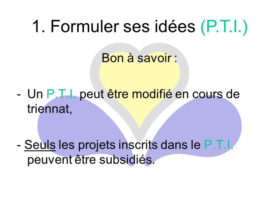 Bon à savoir : -Un P.T.I. peut être modifié en cours de triennat, - Seuls les projets inscrits dans le P.T.I. peuvent être subsidiés. 1. Formuler ses