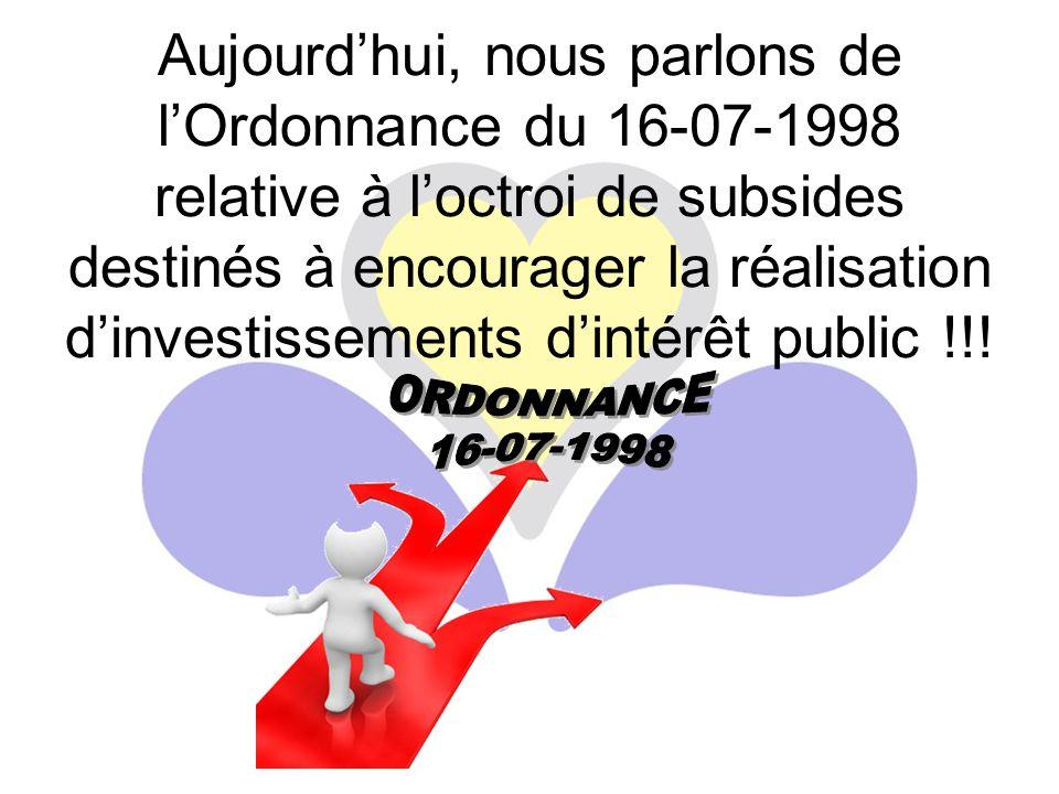 Aujourd'hui, nous parlons de l'Ordonnance du 16-07-1998 relative à l'octroi de subsides destinés à encourager la réalisation d'investissements d'intérêt public !!!