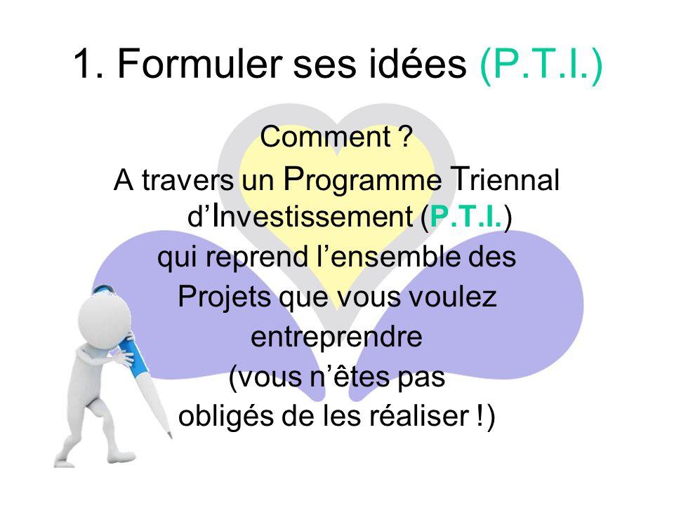 1. Formuler ses idées (P.T.I.) Comment ? A travers un P rogramme T riennal d' I nvestissement (P.T.I.) qui reprend l'ensemble des Projets que vous vou