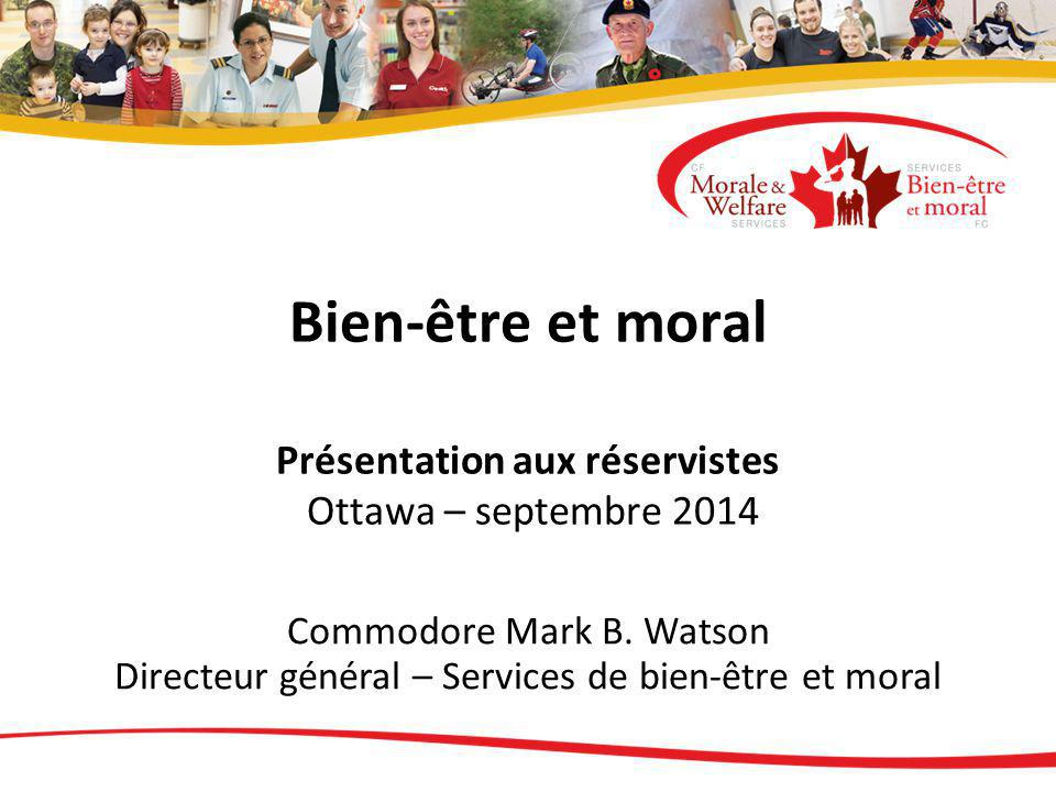 Bien-être et moral Présentation aux réservistes Ottawa – septembre 2014 Commodore Mark B. Watson Directeur général – Services de bien-être et moral