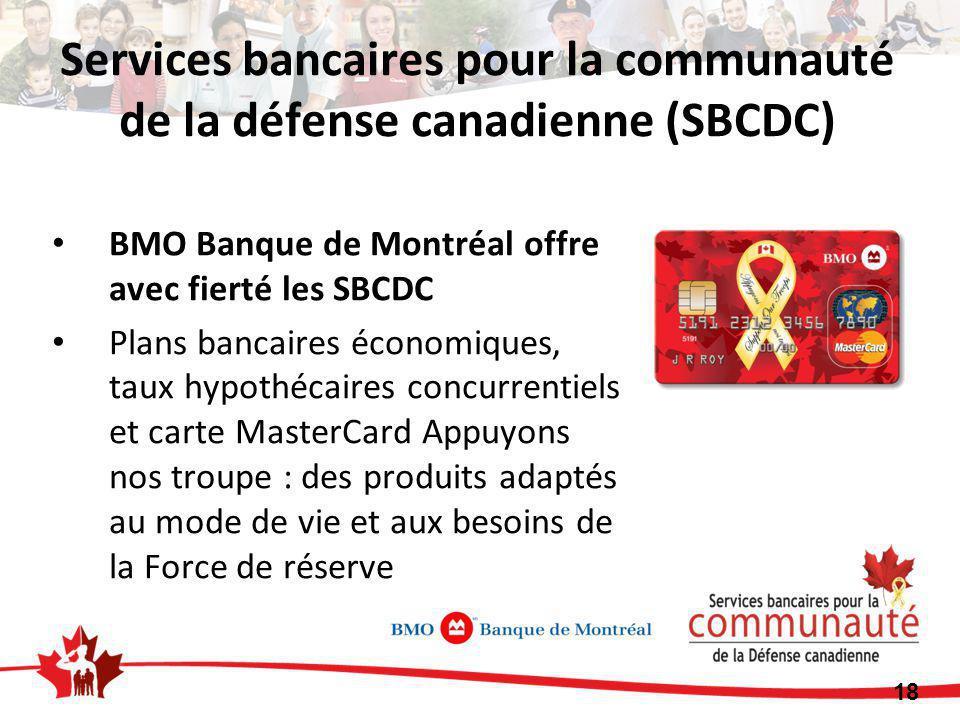 BMO Banque de Montréal offre avec fierté les SBCDC Plans bancaires économiques, taux hypothécaires concurrentiels et carte MasterCard Appuyons nos troupe : des produits adaptés au mode de vie et aux besoins de la Force de réserve Services bancaires pour la communauté de la défense canadienne (SBCDC) 18