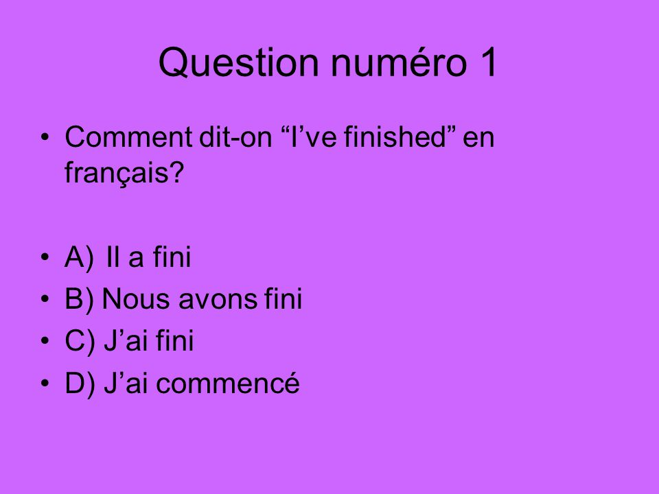 Question numéro 1 Comment dit-on I've finished en français.