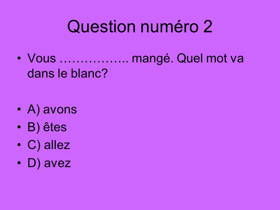 Question numéro 2 Vous …………….. mangé. Quel mot va dans le blanc A) avons B) êtes C) allez D) avez