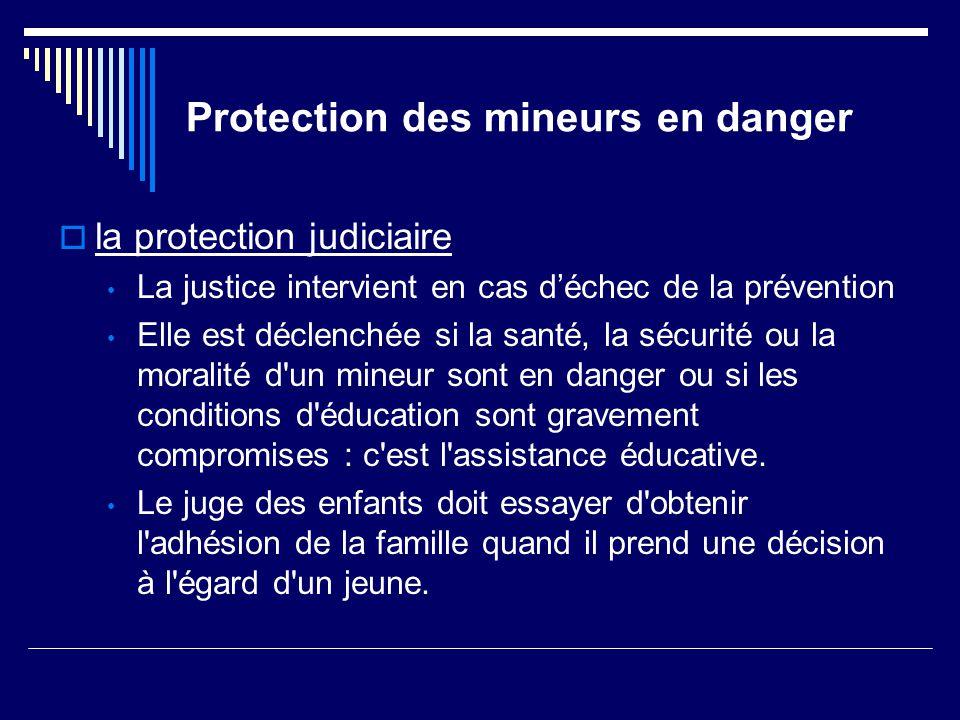 Protection des mineurs en danger  la protection judiciaire La justice intervient en cas d'échec de la prévention Elle est déclenchée si la santé, la