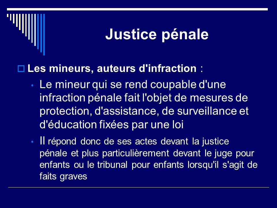 Justice pénale  Les mineurs, auteurs d'infraction : Le mineur qui se rend coupable d'une infraction pénale fait l'objet de mesures de protection, d'a