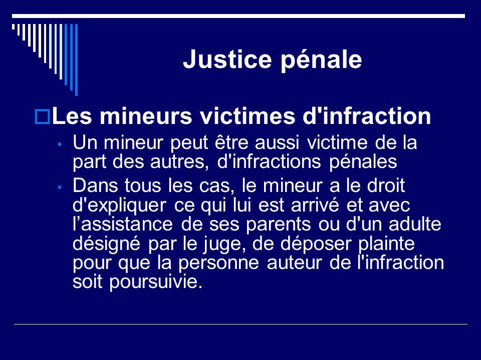 Justice pénale  Les mineurs victimes d'infraction Un mineur peut être aussi victime de la part des autres, d'infractions pénales Dans tous les cas, l