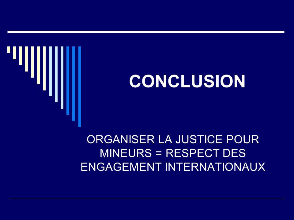 CONCLUSION ORGANISER LA JUSTICE POUR MINEURS = RESPECT DES ENGAGEMENT INTERNATIONAUX