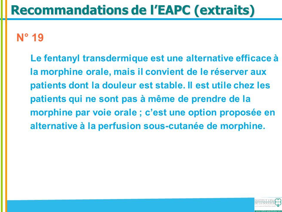 Recommandations de l'EAPC (extraits) N° 19 Le fentanyl transdermique est une alternative efficace à la morphine orale, mais il convient de le réserver