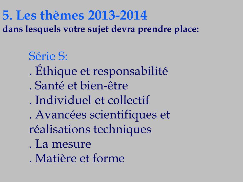 5. Les thèmes 2013-2014 dans lesquels votre sujet devra prendre place: Série S:. Éthique et responsabilité. Santé et bien-être. Individuel et collecti