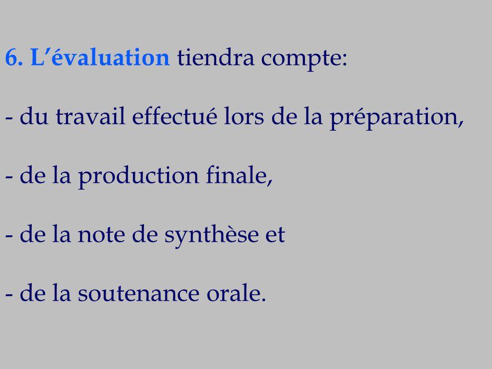 6. L'évaluation tiendra compte: - du travail effectué lors de la préparation, - de la production finale, - de la note de synthèse et - de la soutenanc