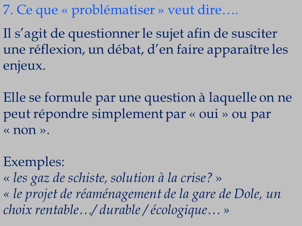 7. Ce que « problématiser » veut dire…. Il s'agit de questionner le sujet afin de susciter une réflexion, un débat, d'en faire apparaître les enjeux.