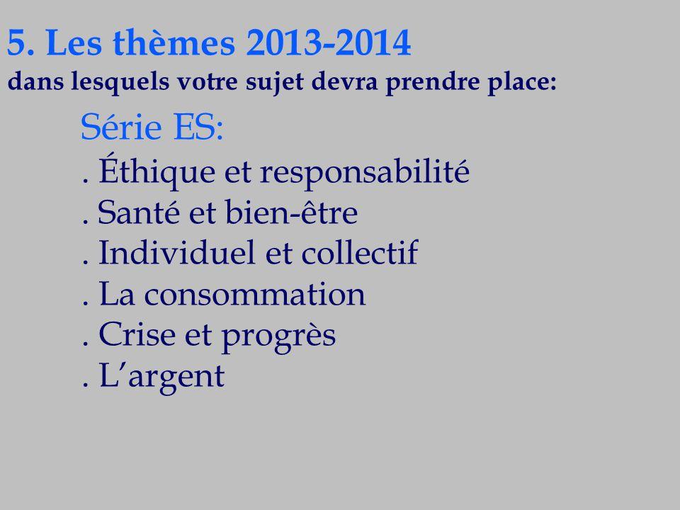 5. Les thèmes 2013-2014 dans lesquels votre sujet devra prendre place: Série ES:. Éthique et responsabilité. Santé et bien-être. Individuel et collect