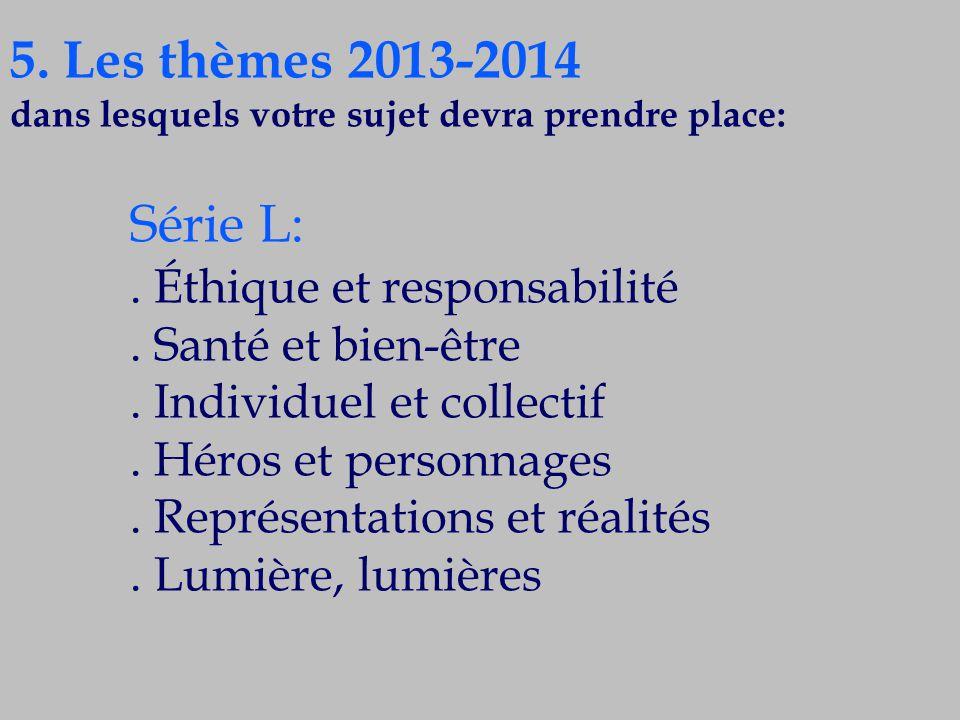 5. Les thèmes 2013-2014 dans lesquels votre sujet devra prendre place: Série L:. Éthique et responsabilité. Santé et bien-être. Individuel et collecti