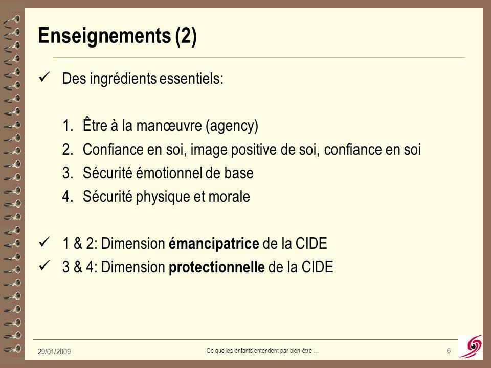 29/01/2009 Ce que les enfants entendent par bien-être … 6 Enseignements (2) Des ingrédients essentiels: 1.Être à la manœuvre (agency) 2.Confiance en soi, image positive de soi, confiance en soi 3.Sécurité émotionnel de base 4.Sécurité physique et morale 1 & 2: Dimension émancipatrice de la CIDE 3 & 4: Dimension protectionnelle de la CIDE