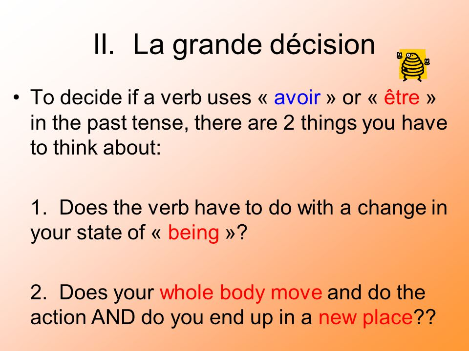 II. La grande décision To decide if a verb uses « avoir » or « être » in the past tense, there are 2 things you have to think about: 1. Does the verb