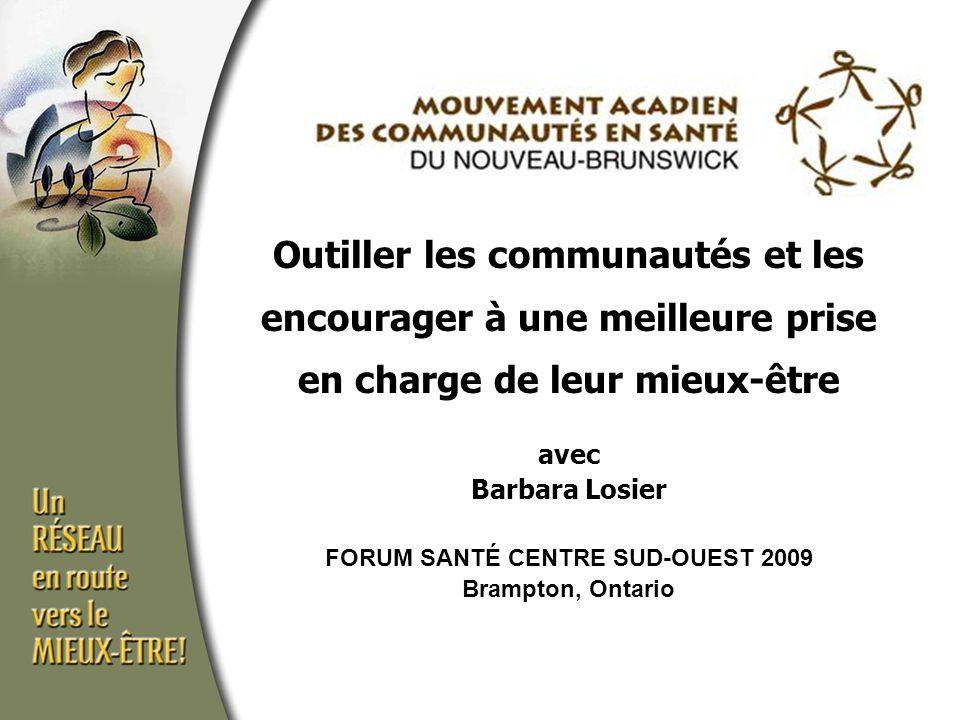 Outiller les communautés et les encourager à une meilleure prise en charge de leur mieux-être avec Barbara Losier FORUM SANTÉ CENTRE SUD-OUEST 2009 Brampton, Ontario