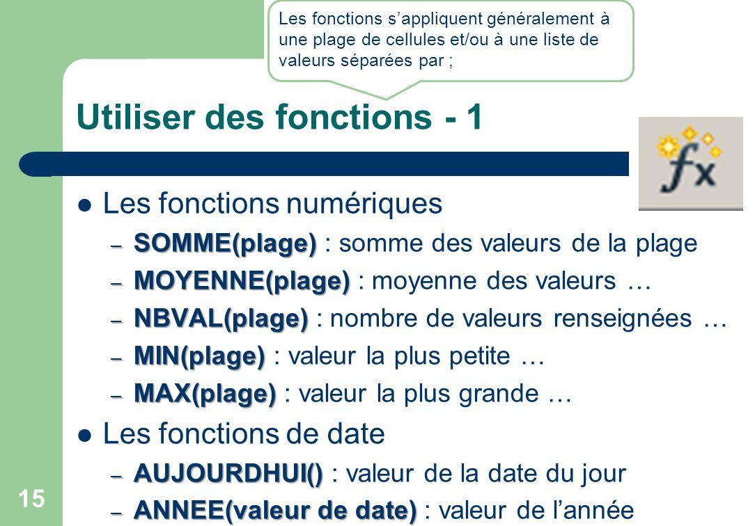 Utiliser des fonctions - 1 Les fonctions numériques – SOMME(plage) – SOMME(plage) : somme des valeurs de la plage – MOYENNE(plage) – MOYENNE(plage) : moyenne des valeurs … – NBVAL(plage) – NBVAL(plage) : nombre de valeurs renseignées … – MIN(plage) – MIN(plage) : valeur la plus petite … – MAX(plage) – MAX(plage) : valeur la plus grande … Les fonctions de date – AUJOURDHUI() – AUJOURDHUI() : valeur de la date du jour – ANNEE(valeur de date) – ANNEE(valeur de date) : valeur de l'année 15 Les fonctions s'appliquent généralement à une plage de cellules et/ou à une liste de valeurs séparées par ;