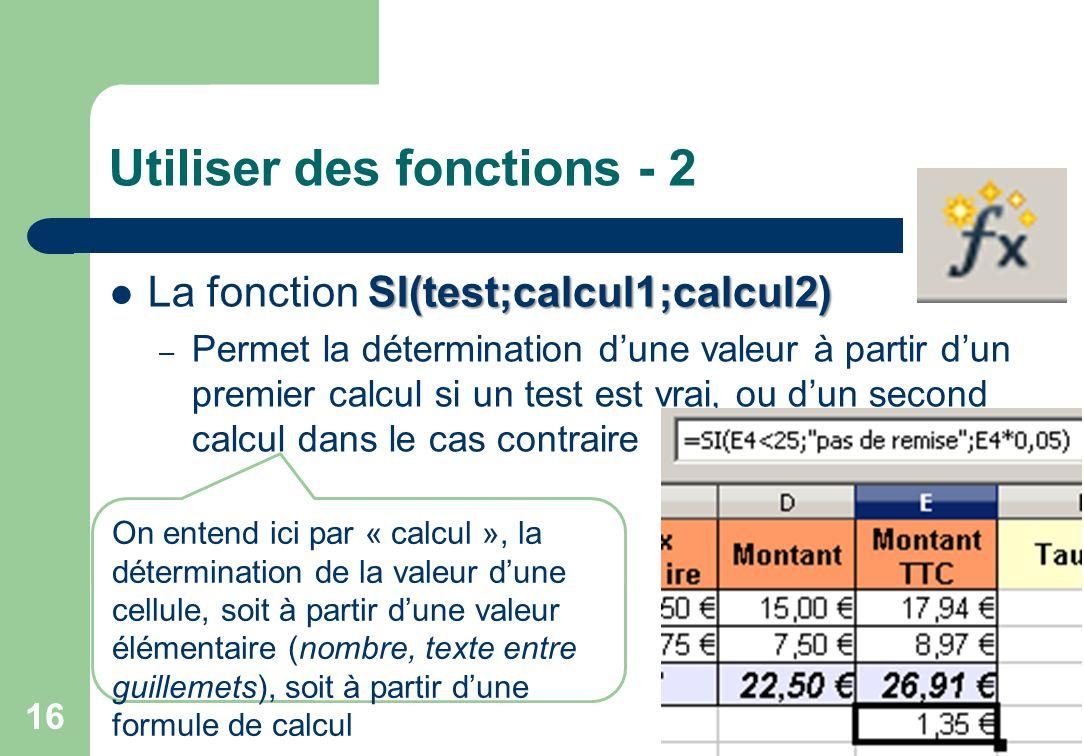 Utiliser des fonctions - 2 SI(test;calcul1;calcul2) La fonction SI(test;calcul1;calcul2) – Permet la détermination d'une valeur à partir d'un premier calcul si un test est vrai, ou d'un second calcul dans le cas contraire 16 On entend ici par « calcul », la détermination de la valeur d'une cellule, soit à partir d'une valeur élémentaire (nombre, texte entre guillemets), soit à partir d'une formule de calcul