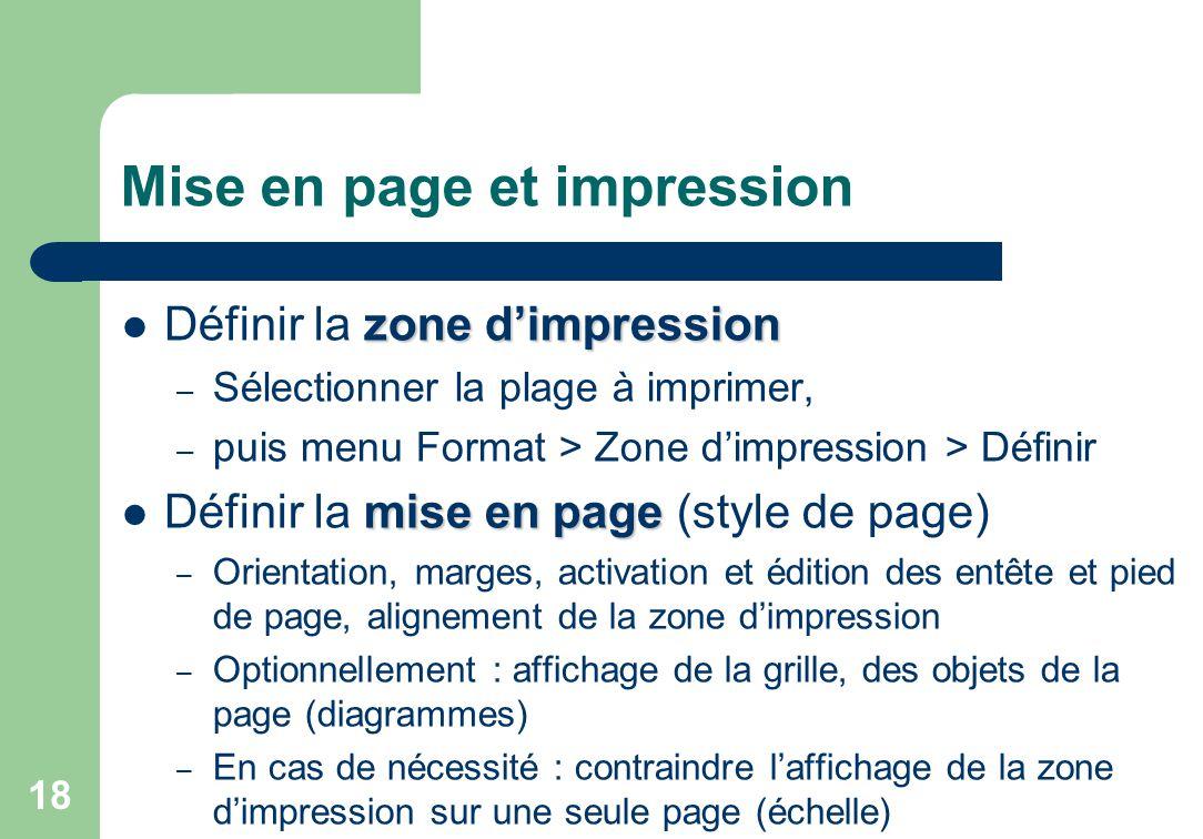 Mise en page et impression zone d'impression Définir la zone d'impression – Sélectionner la plage à imprimer, – puis menu Format > Zone d'impression > Définir mise en page Définir la mise en page (style de page) – Orientation, marges, activation et édition des entête et pied de page, alignement de la zone d'impression – Optionnellement : affichage de la grille, des objets de la page (diagrammes) – En cas de nécessité : contraindre l'affichage de la zone d'impression sur une seule page (échelle) 18