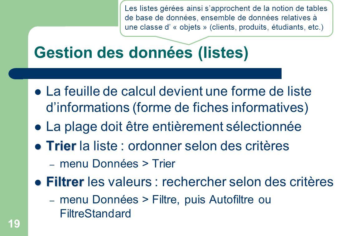 Gestion des données (listes) La feuille de calcul devient une forme de liste d'informations (forme de fiches informatives) La plage doit être entièrement sélectionnée Trier Trier la liste : ordonner selon des critères – menu Données > Trier Filtrer Filtrer les valeurs : rechercher selon des critères – menu Données > Filtre, puis Autofiltre ou FiltreStandard 19 Les listes gérées ainsi s'approchent de la notion de tables de base de données, ensemble de données relatives à une classe d' « objets » (clients, produits, étudiants, etc.)
