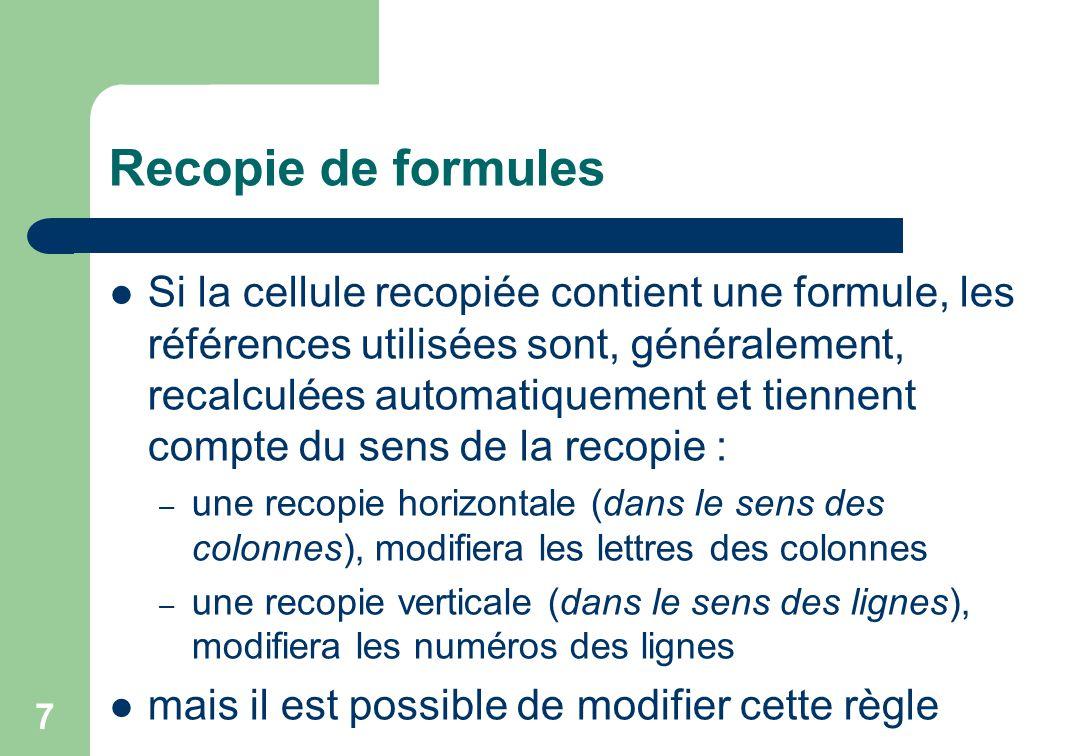 Recopie de formules Si la cellule recopiée contient une formule, les références utilisées sont, généralement, recalculées automatiquement et tiennent compte du sens de la recopie : – une recopie horizontale (dans le sens des colonnes), modifiera les lettres des colonnes – une recopie verticale (dans le sens des lignes), modifiera les numéros des lignes mais il est possible de modifier cette règle 7