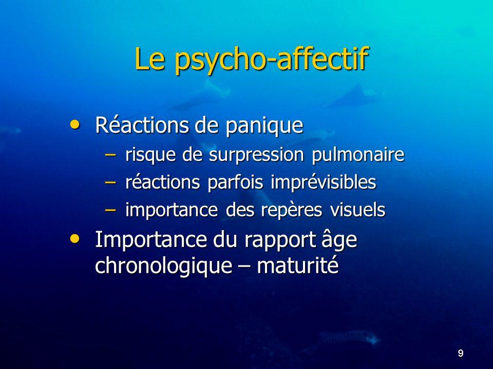 9 Le psycho-affectif Réactions de panique Réactions de panique –risque de surpression pulmonaire –réactions parfois imprévisibles –importance des repè