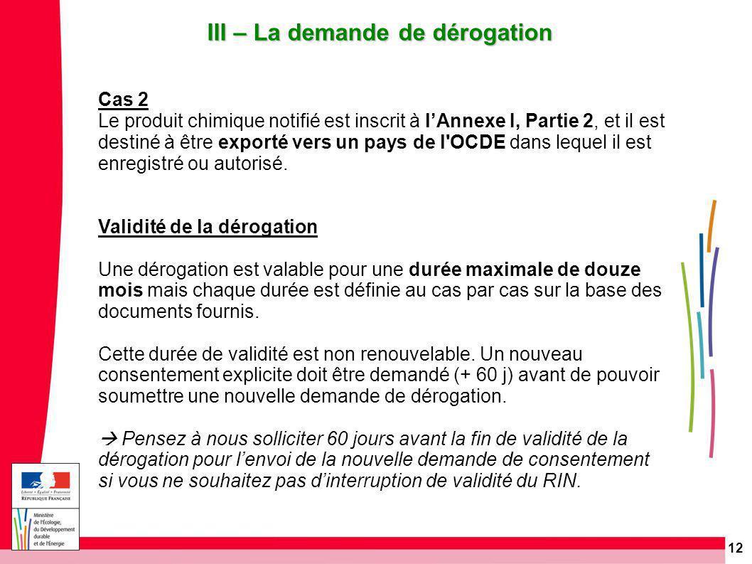 12 III – La demande de dérogation Cas 2 Le produit chimique notifié est inscrit à l'Annexe I, Partie 2, et il est destiné à être exporté vers un pays de l OCDE dans lequel il est enregistré ou autorisé.
