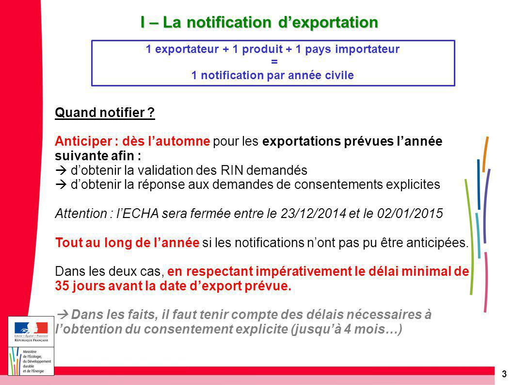 4 I – La notification d'exportation Délais de notification L intention d exporter un produit chimique listé dans l annexe I doit être notifiée au plus tard dans les délais suivants : > 35 jours avant la date prévue d exportation : l exportateur doit informer l autorité nationale désignée de l État membre dans lequel il est établi.