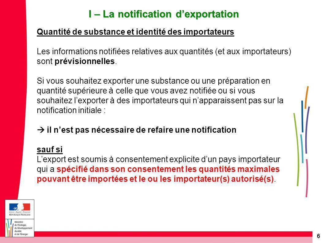 6 I – La notification d'exportation Quantité de substance et identité des importateurs Les informations notifiées relatives aux quantités (et aux importateurs) sont prévisionnelles.