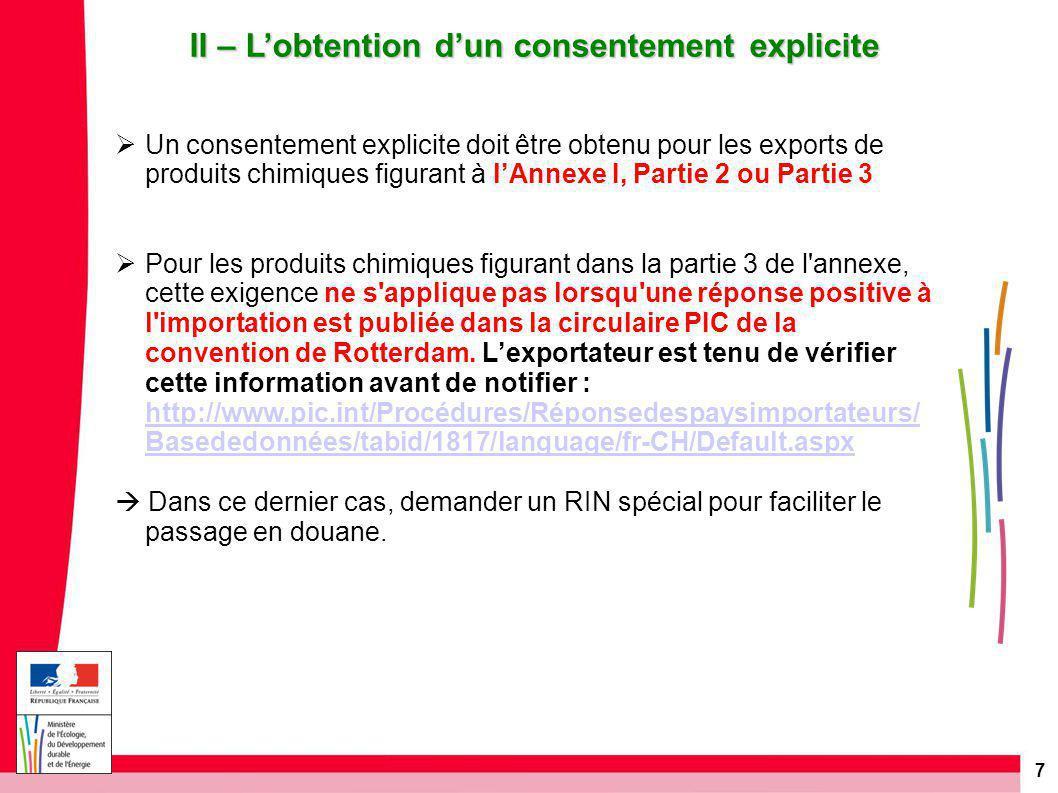 7 II – L'obtention d'un consentement explicite  Un consentement explicite doit être obtenu pour les exports de produits chimiques figurant à l'Annexe I, Partie 2 ou Partie 3  Pour les produits chimiques figurant dans la partie 3 de l annexe, cette exigence ne s applique pas lorsqu une réponse positive à l importation est publiée dans la circulaire PIC de la convention de Rotterdam.