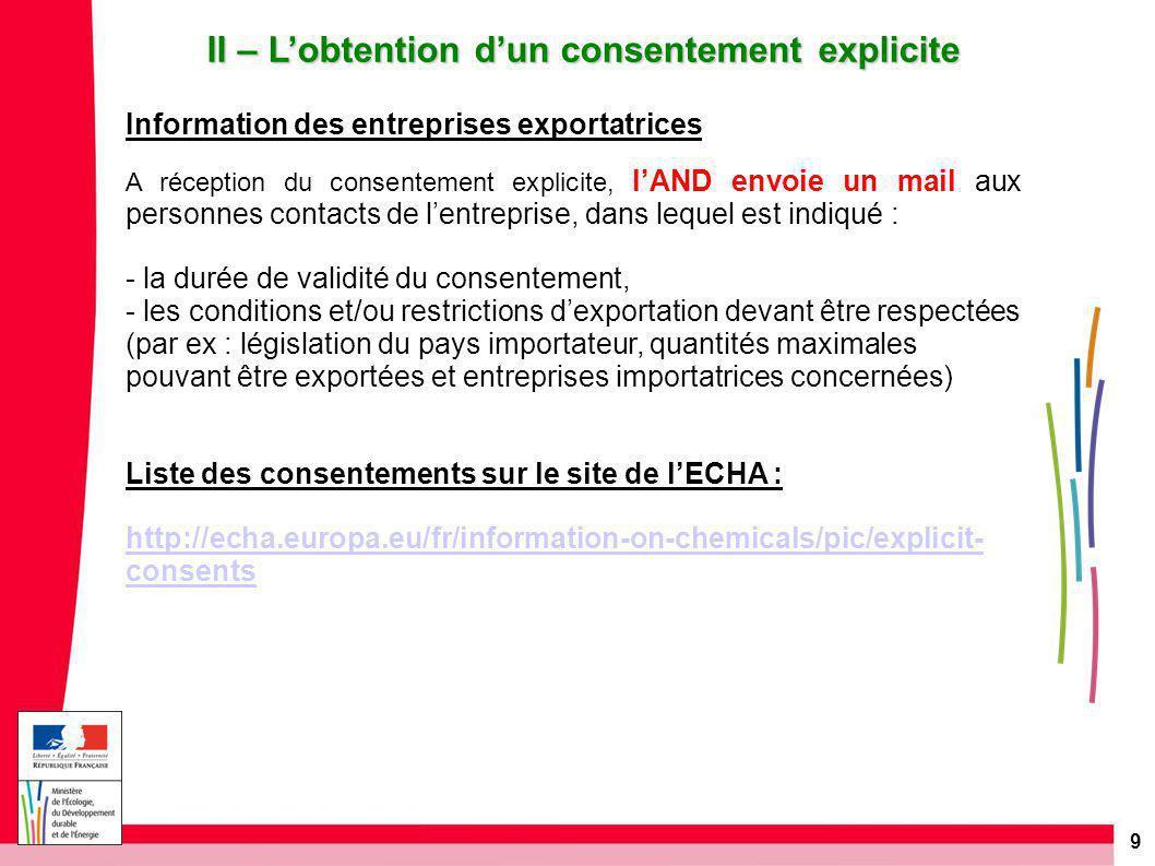 9 II – L'obtention d'un consentement explicite Information des entreprises exportatrices A réception du consentement explicite, l'AND envoie un mail aux personnes contacts de l'entreprise, dans lequel est indiqué : - la durée de validité du consentement, - les conditions et/ou restrictions d'exportation devant être respectées (par ex : législation du pays importateur, quantités maximales pouvant être exportées et entreprises importatrices concernées) Liste des consentements sur le site de l'ECHA : http://echa.europa.eu/fr/information-on-chemicals/pic/explicit- consents