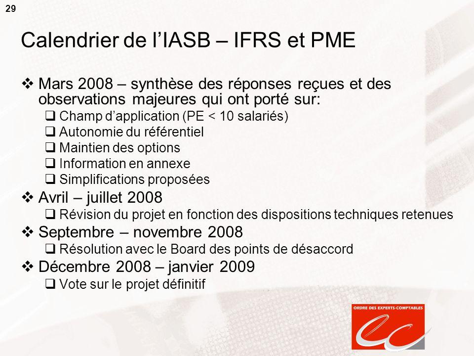 29 Calendrier de l'IASB – IFRS et PME  Mars 2008 – synthèse des réponses reçues et des observations majeures qui ont porté sur:  Champ d'application (PE < 10 salariés)  Autonomie du référentiel  Maintien des options  Information en annexe  Simplifications proposées  Avril – juillet 2008  Révision du projet en fonction des dispositions techniques retenues  Septembre – novembre 2008  Résolution avec le Board des points de désaccord  Décembre 2008 – janvier 2009  Vote sur le projet définitif
