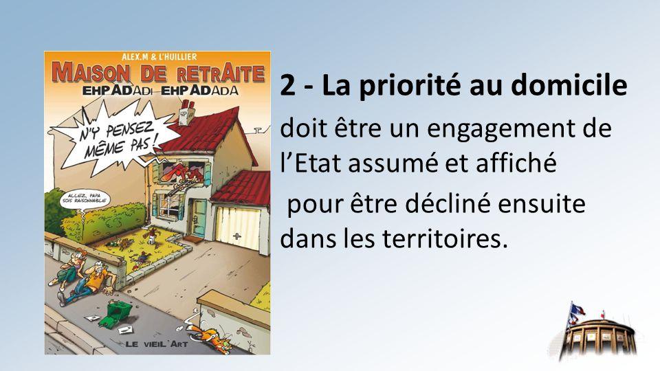2 - La priorité au domicile doit être un engagement de l'Etat assumé et affiché pour être décliné ensuite dans les territoires.
