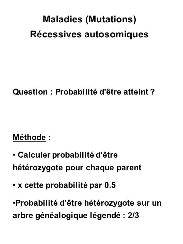 Maladies (Mutations) Récessives autosomiques Question : Probabilité d'être atteint ? Méthode : Calculer probabilité d'être hétérozygote pour chaque pa