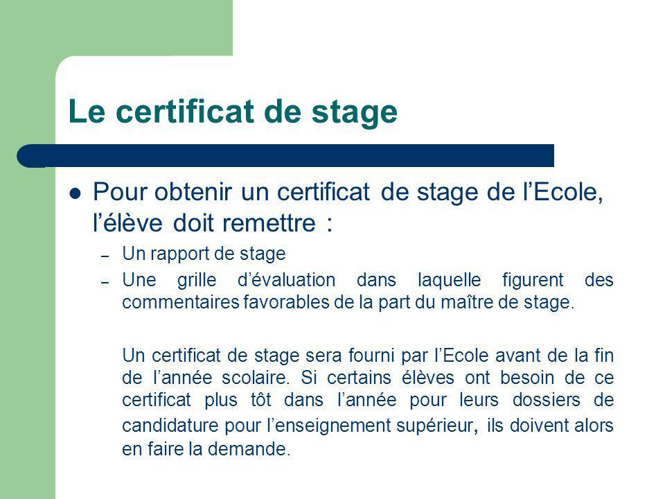 Le certificat de stage Pour obtenir un certificat de stage de l'Ecole, l'élève doit remettre : – Un rapport de stage – Une grille d'évaluation dans laquelle figurent des commentaires favorables de la part du maître de stage.