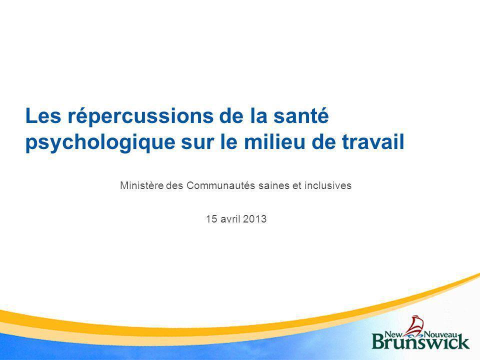 Les répercussions de la santé psychologique sur le milieu de travail Ministère des Communautés saines et inclusives 15 avril 2013