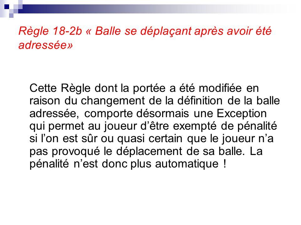 Règle 18-2b « Balle se déplaçant après avoir été adressée» Cette Règle dont la portée a été modifiée en raison du changement de la définition de la ba