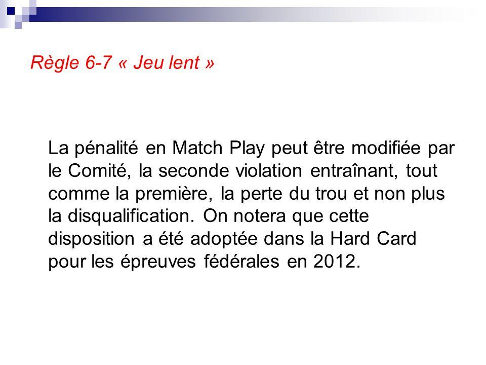 Règle 6-7 « Jeu lent » La pénalité en Match Play peut être modifiée par le Comité, la seconde violation entraînant, tout comme la première, la perte d