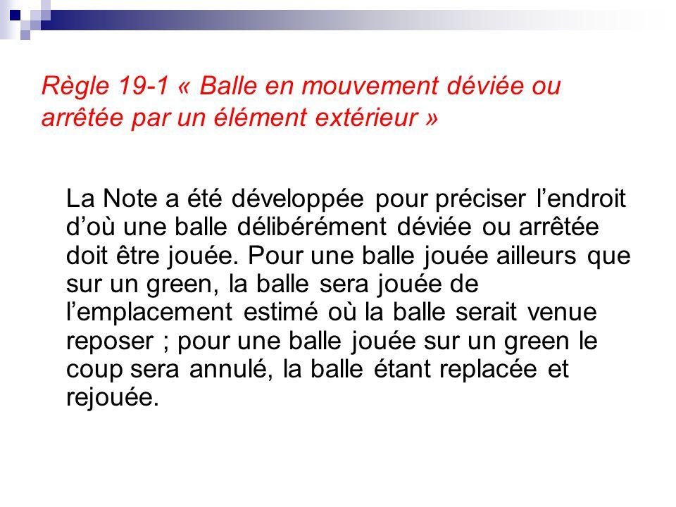 Règle 19-1 « Balle en mouvement déviée ou arrêtée par un élément extérieur » La Note a été développée pour préciser l'endroit d'où une balle délibérém