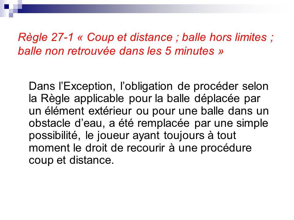 Règle 27-1 « Coup et distance ; balle hors limites ; balle non retrouvée dans les 5 minutes » Dans l'Exception, l'obligation de procéder selon la Règl