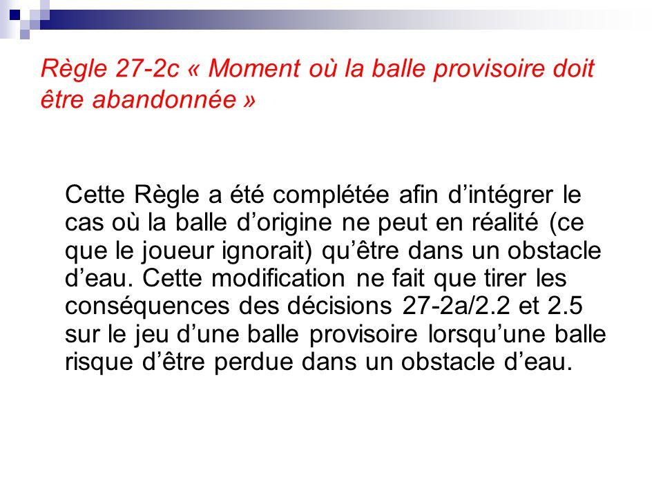 Règle 27-2c « Moment où la balle provisoire doit être abandonnée » Cette Règle a été complétée afin d'intégrer le cas où la balle d'origine ne peut en
