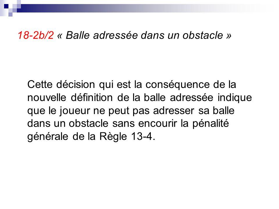 18-2b/2 « Balle adressée dans un obstacle » Cette décision qui est la conséquence de la nouvelle définition de la balle adressée indique que le joueur