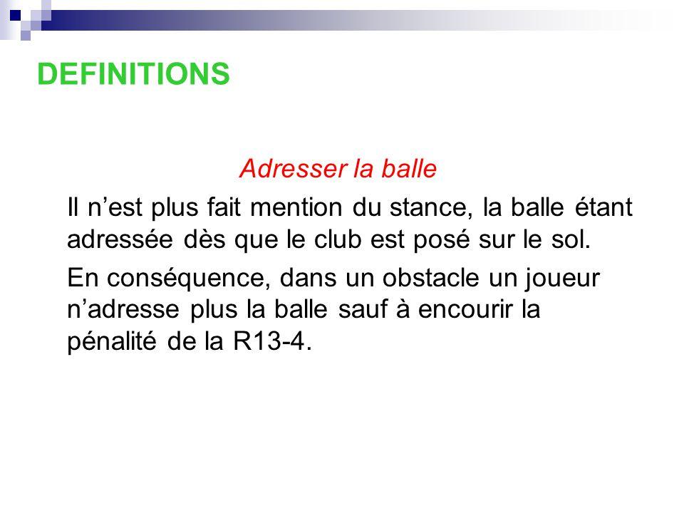 18-2b/2 « Balle adressée dans un obstacle » Cette décision qui est la conséquence de la nouvelle définition de la balle adressée indique que le joueur ne peut pas adresser sa balle dans un obstacle sans encourir la pénalité générale de la Règle 13 ‑ 4.