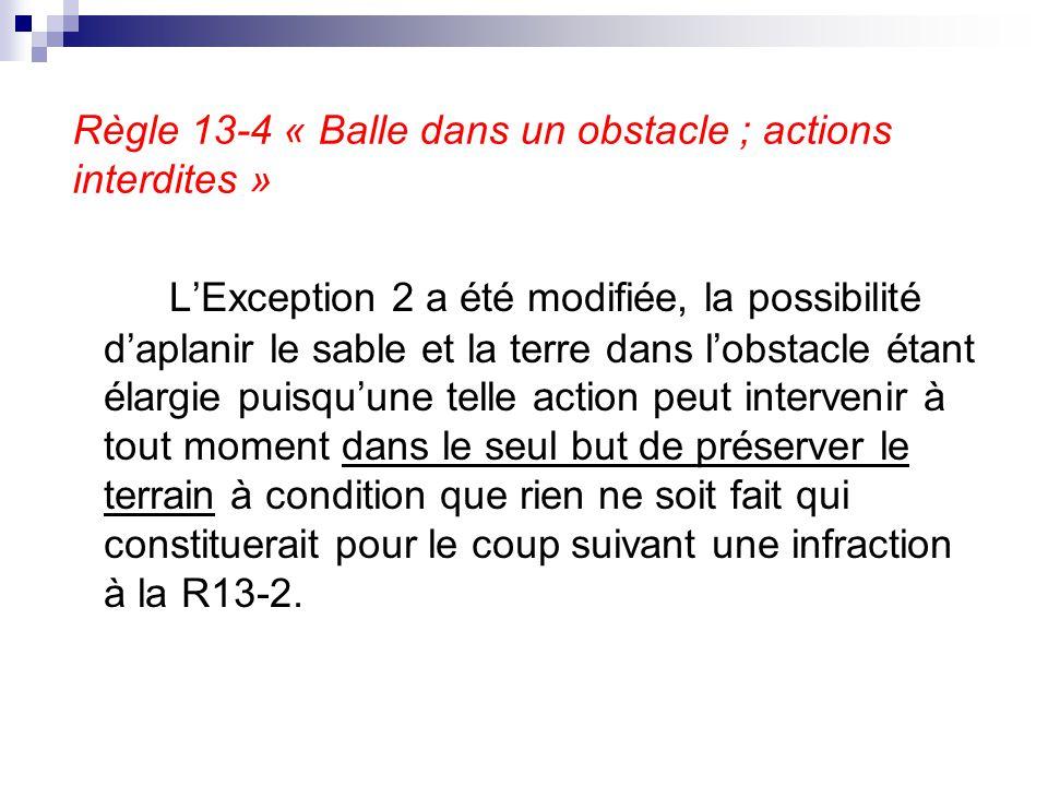 Règle 13-4 « Balle dans un obstacle ; actions interdites » L'Exception 2 a été modifiée, la possibilité d'aplanir le sable et la terre dans l'obstacle