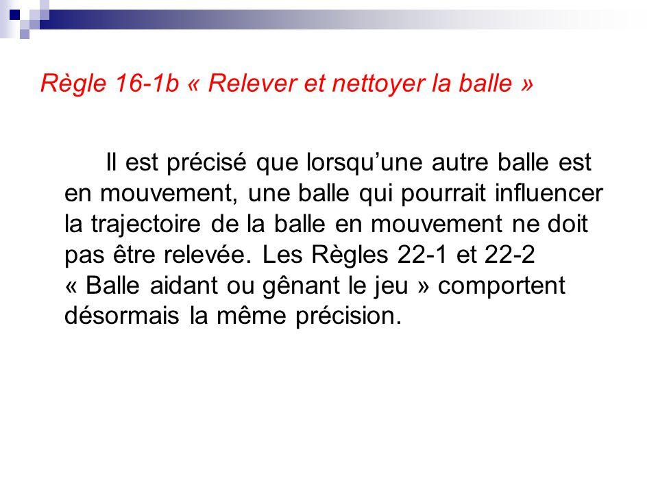 Règle 16-1b « Relever et nettoyer la balle » Il est précisé que lorsqu'une autre balle est en mouvement, une balle qui pourrait influencer la trajecto