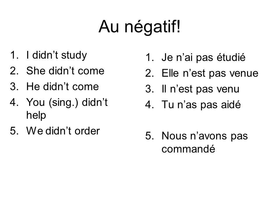 Au négatif! 1.I didn't study 2.She didn't come 3.He didn't come 4.You (sing.) didn't help 5.We didn't order 1.Je n'ai pas étudié 2.Elle n'est pas venu