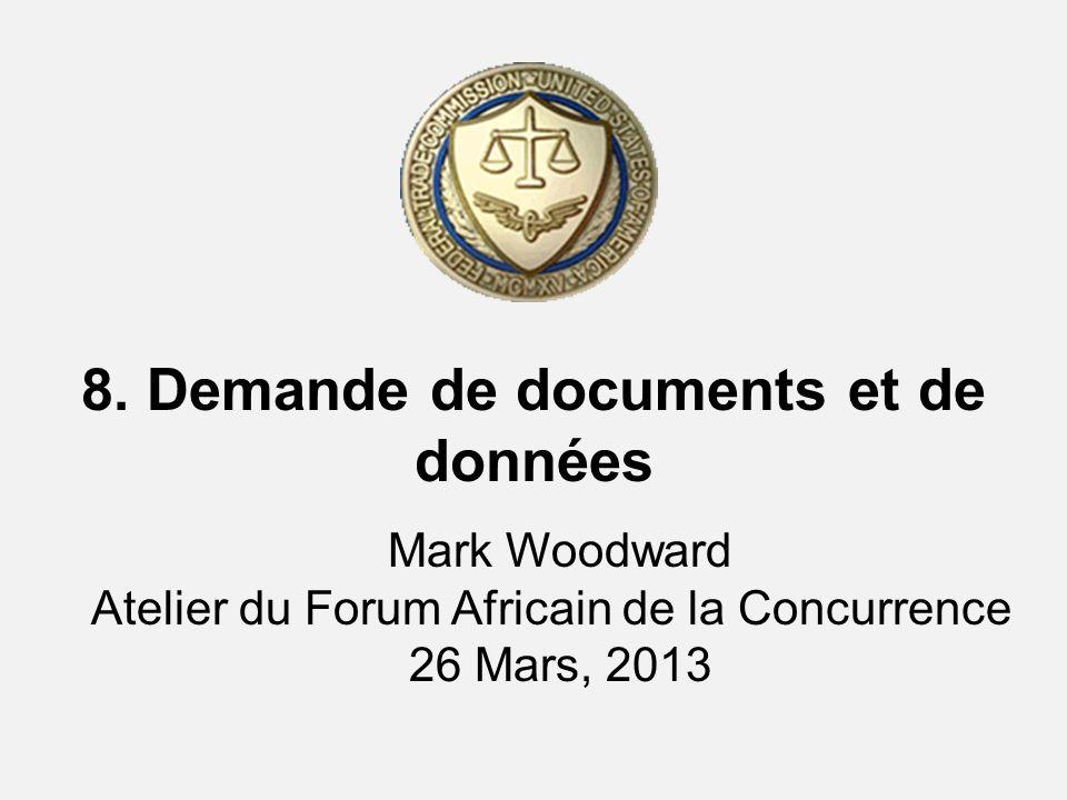 8. Demande de documents et de données Mark Woodward Atelier du Forum Africain de la Concurrence 26 Mars, 2013